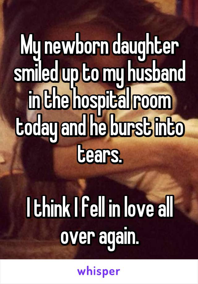 My newborn daughter smiled up to my husband in the hospital room today and he burst into tears.  I think I fell in love all over again.