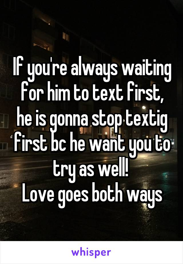 If you're always waiting for him to text first, he is gonna stop