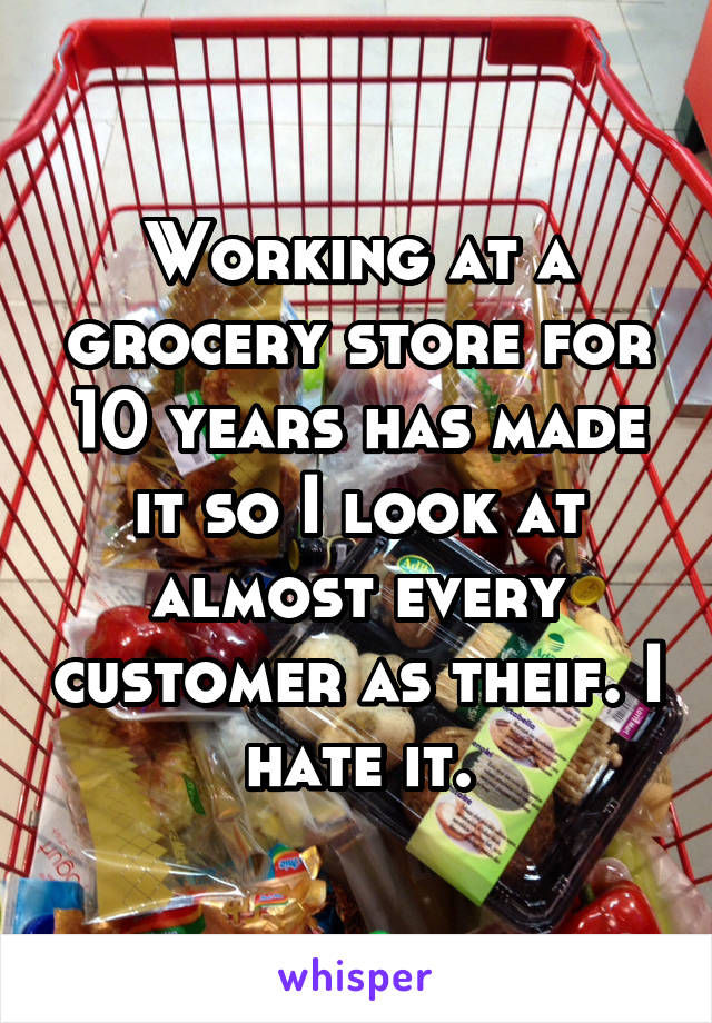 Working at a grocery store for 10 years has made it so I look at almost every customer as theif. I hate it.