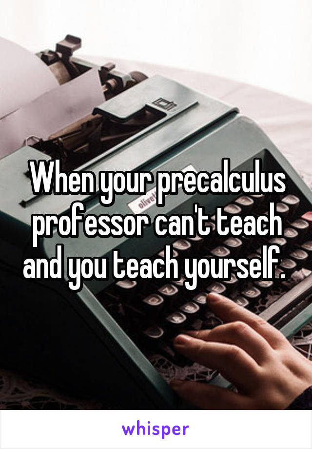When your precalculus professor can't teach and you teach yourself.