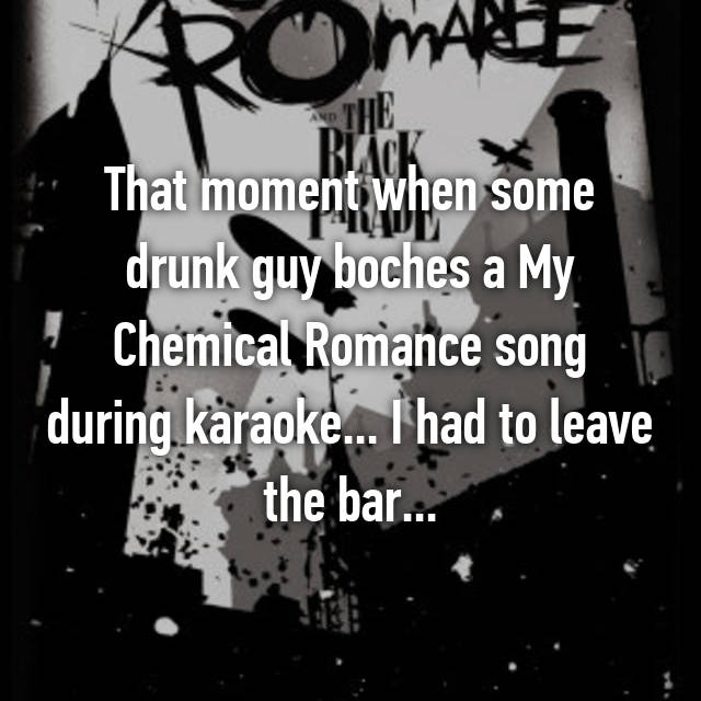 That moment when some drunk guy boches a My Chemical Romance song during karaoke... I had to leave the bar...