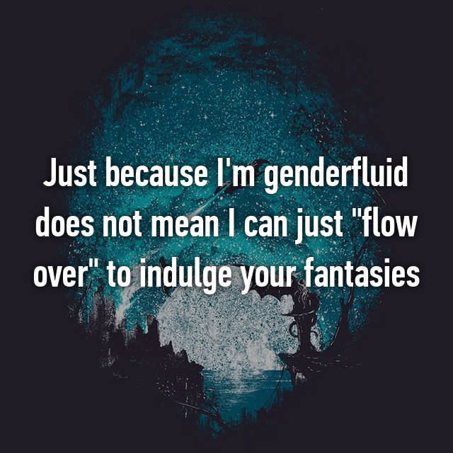 "Just because I'm genderfluid does not mean I can just ""flow over"" to indulge your fantasies 😒"