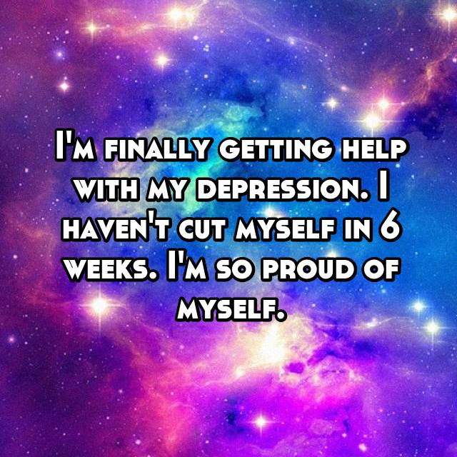 I'm finally getting help with my depression. I haven't cut myself in 6 weeks. I'm so proud of myself.