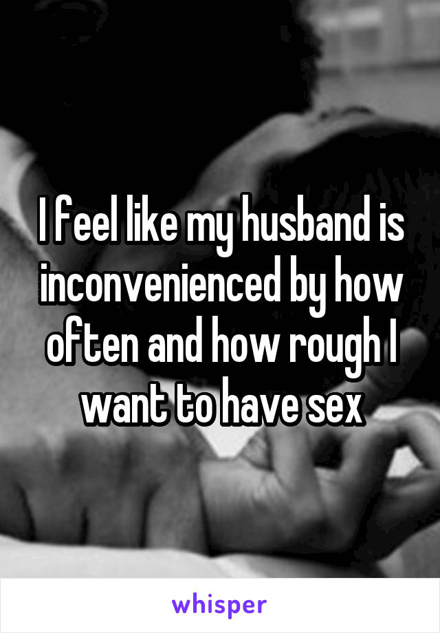 I feel like my husband is inconvenienced by how often and how rough I want to have sex