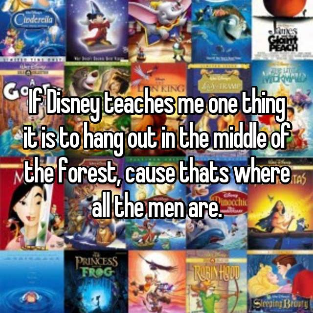 If Disney teaches me one thing it is to hang out in the middle of the forest, cause thats where all the men are.