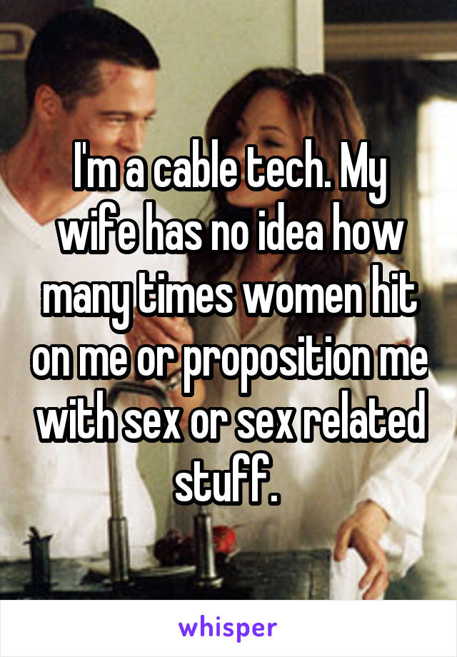 I'm a cable tech. My wife has no idea how many times women hit on me or proposition me with sex or sex related stuff.
