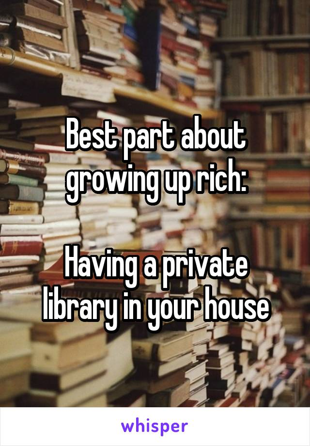 Best part about growing up rich:  Having a private library in your house