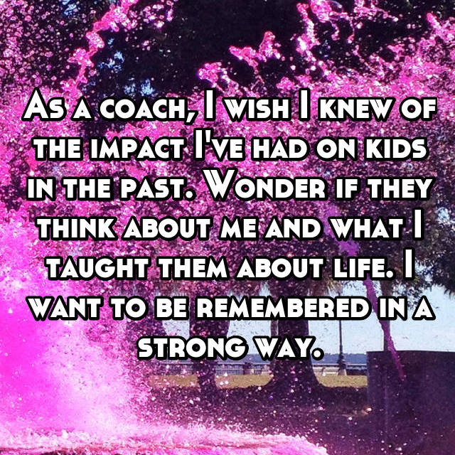 As a coach, I wish I knew of the impact I've had on kids in the past. Wonder if they think about me and what I taught them about life. I want to be remembered in a strong way.