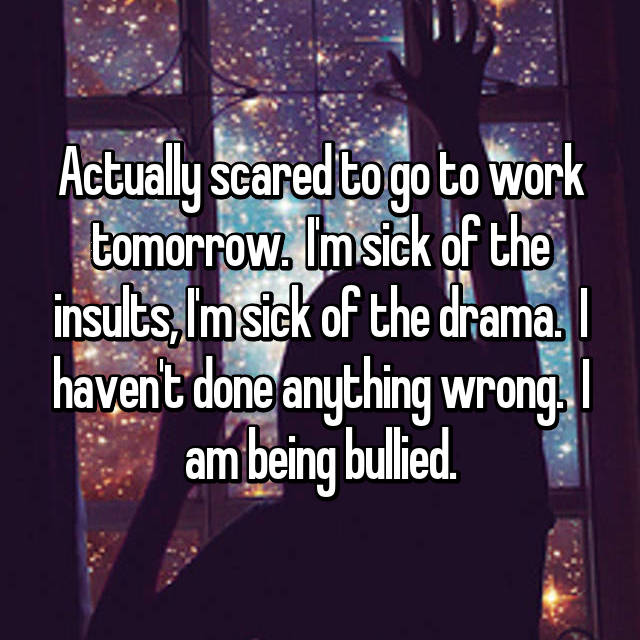 Actually scared to go to work tomorrow.  I'm sick of the insults, I'm sick of the drama.  I haven't done anything wrong.  I am being bullied.