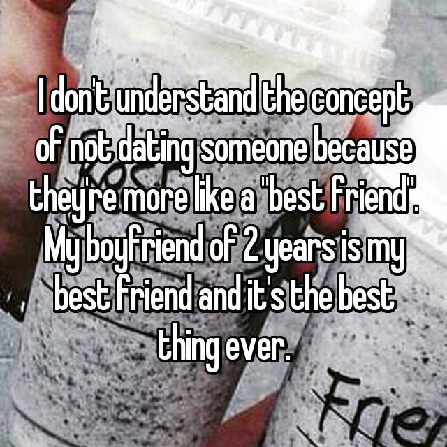 """I don't understand the concept of not dating someone because they're more like a """"best friend"""". My boyfriend of 2 years is my best friend and it's the best thing ever."""
