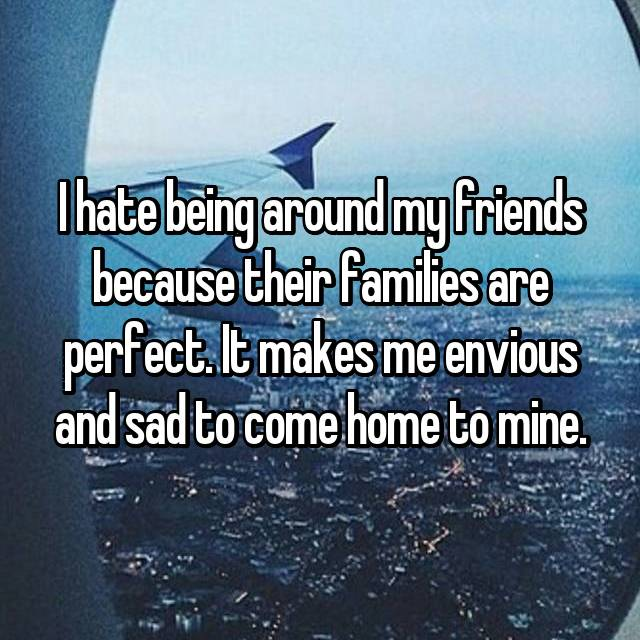 I hate being around my friends because their families are perfect. It makes me envious and sad to come home to mine.