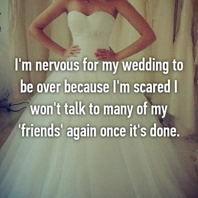 I'm nervous for my wedding to be over because I'm scared I won't talk to many of my 'friends' again once it's done.