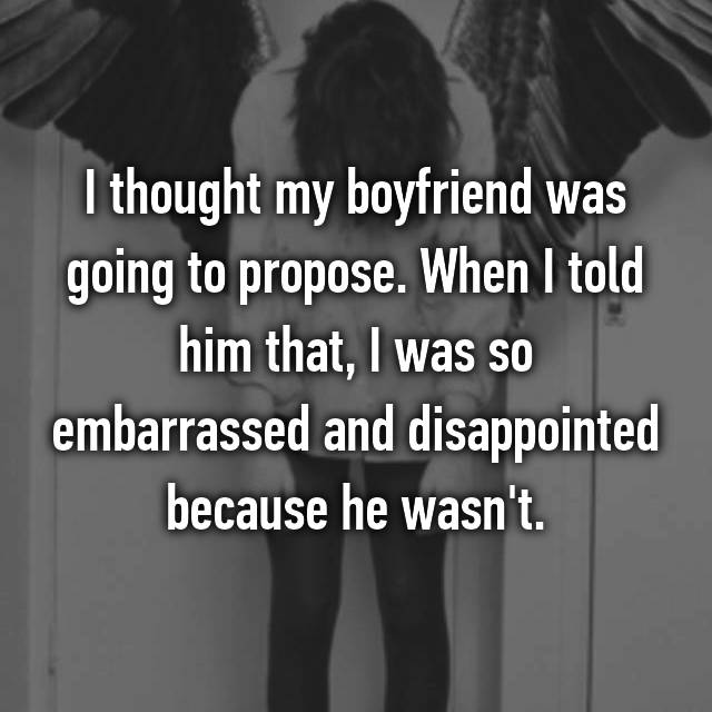 I thought my boyfriend was going to propose. When I told him that, I was so embarrassed and disappointed because he wasn't.