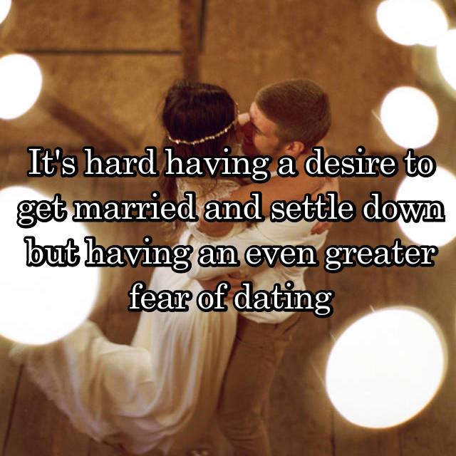 It's hard having a desire to get married and settle down but having an even greater fear of dating
