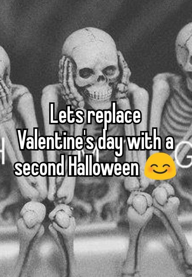 Lets Replace Valentineu0027s Day With A Second Halloween 😊