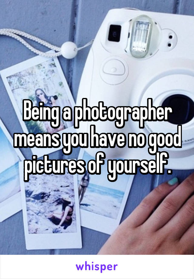 Being a photographer means you have no good pictures of yourself.