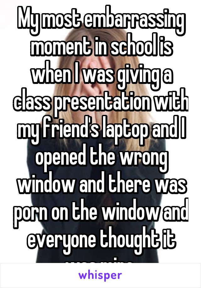 My most embarrassing moment in school is when I was giving a class presentation with my friend's laptop and I opened the wrong window and there was porn on the window and everyone thought it was mine.