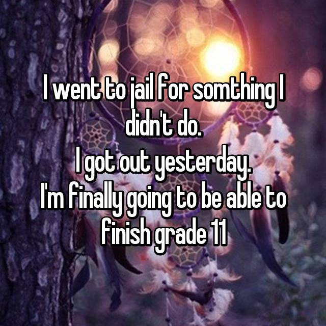 I went to jail for somthing I didn't do. I got out yesterday. I'm finally going to be able to finish grade 11