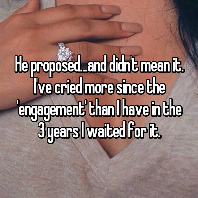 He proposed...and didn't mean it. I've cried more since the 'engagement' than I have in the 3 years I waited for it.