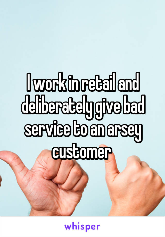 I work in retail and deliberately give bad service to an arsey customer