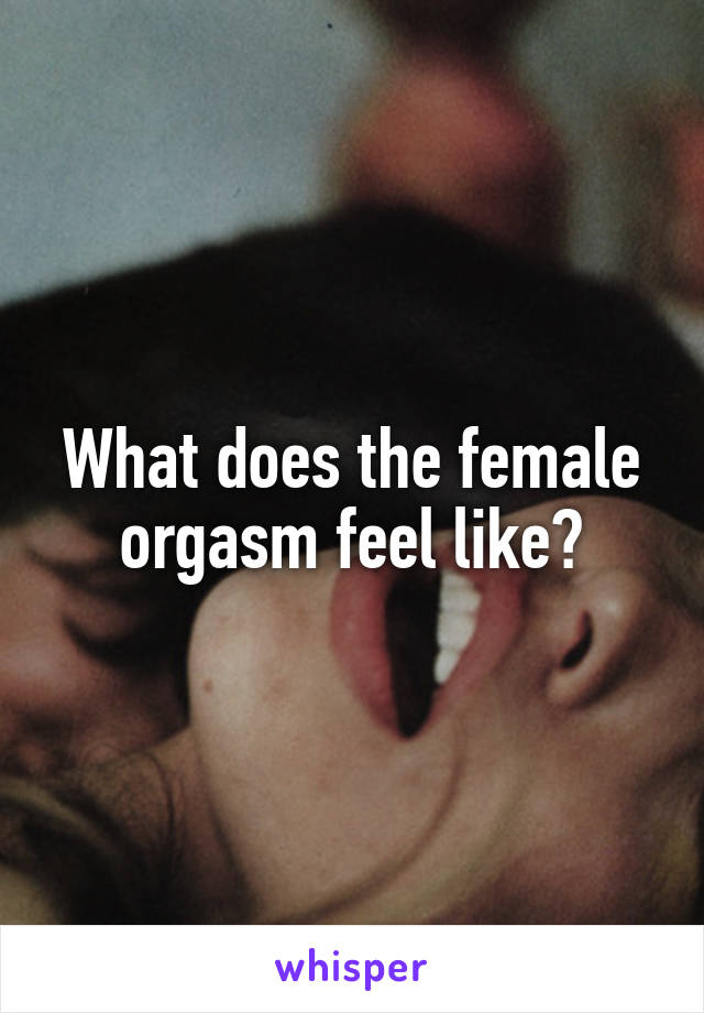 Feel An Orgasm For Like Does Women What