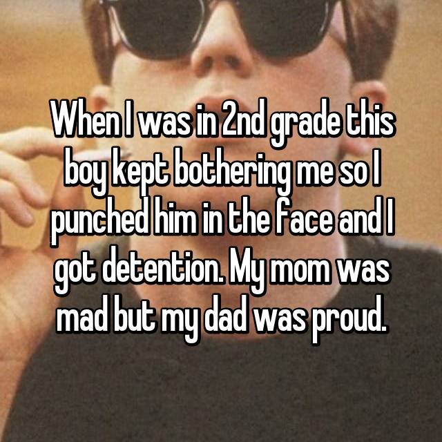 When I was in 2nd grade this boy kept bothering me so I punched him in the face and I got detention. My mom was mad but my dad was proud.