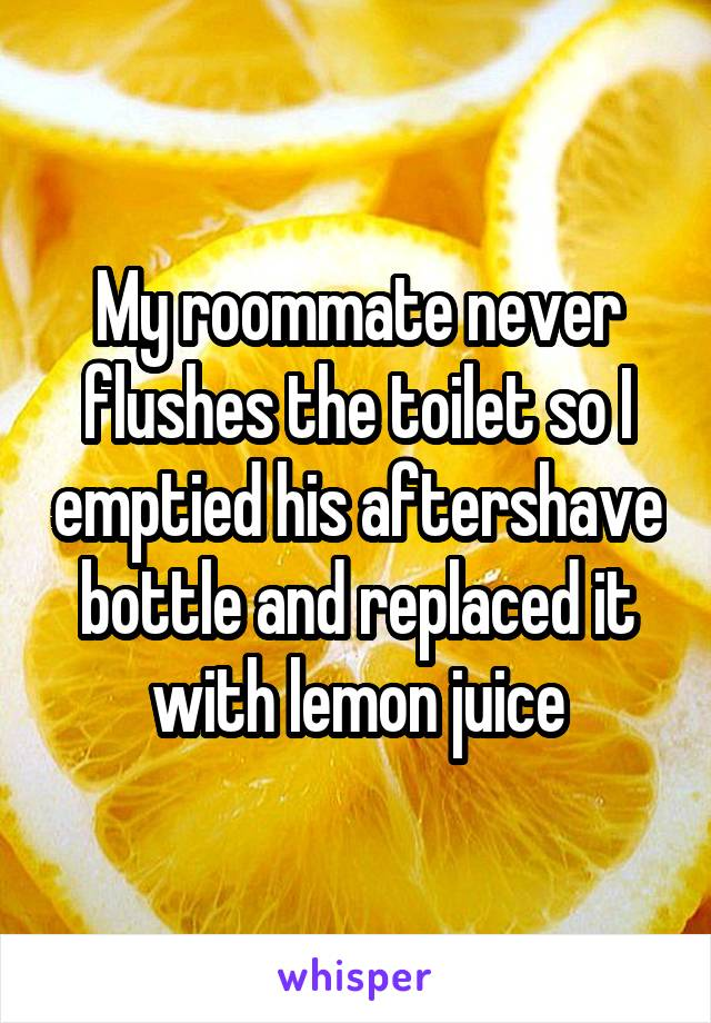 My roommate never flushes the toilet so I emptied his aftershave bottle and replaced it with lemon juice