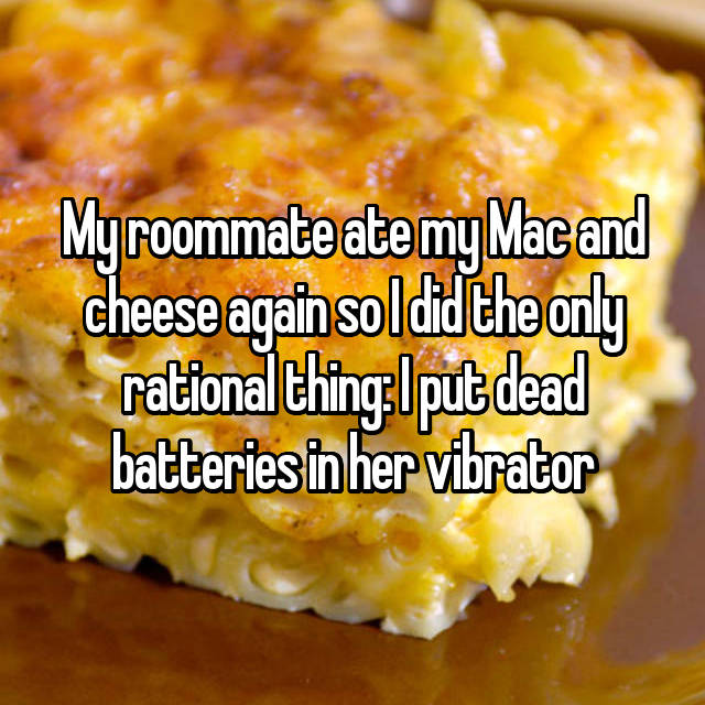 My roommate ate my Mac and cheese again so I did the only rational thing: I put dead batteries in her vibrator