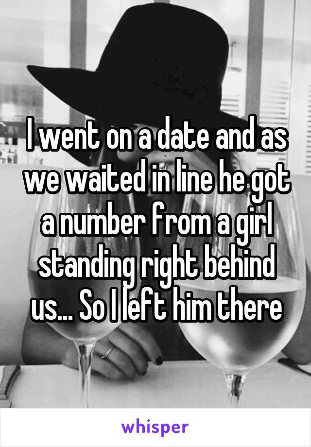 I went on a date and as we waited in line he got a number from a girl standing right behind us... So I left him there