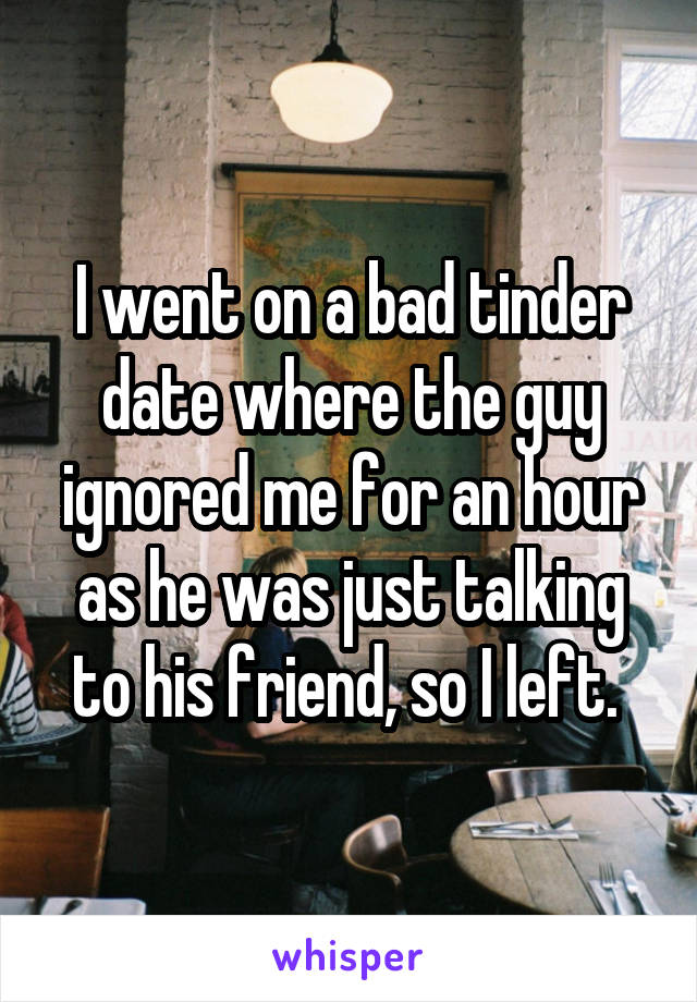 I went on a bad tinder date where the guy ignored me for an hour as he was just talking to his friend, so I left.