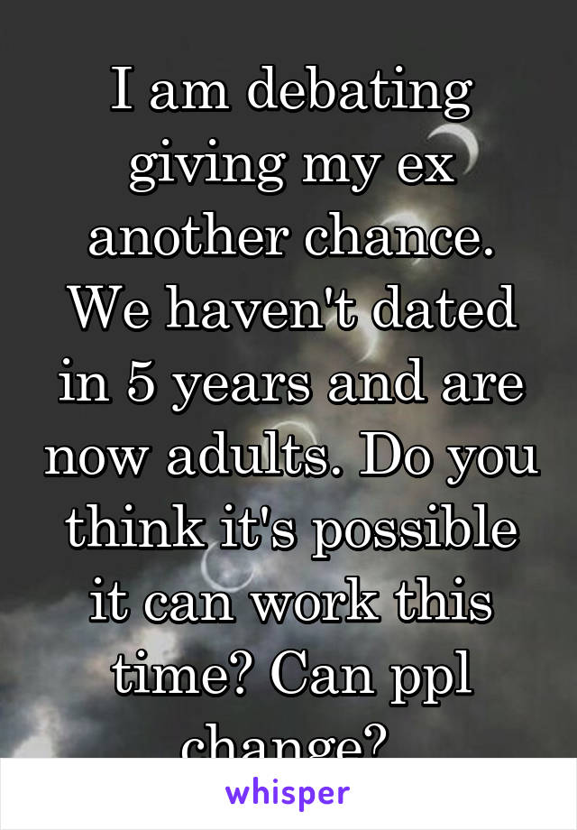 I am debating giving my ex another chance  We haven't dated