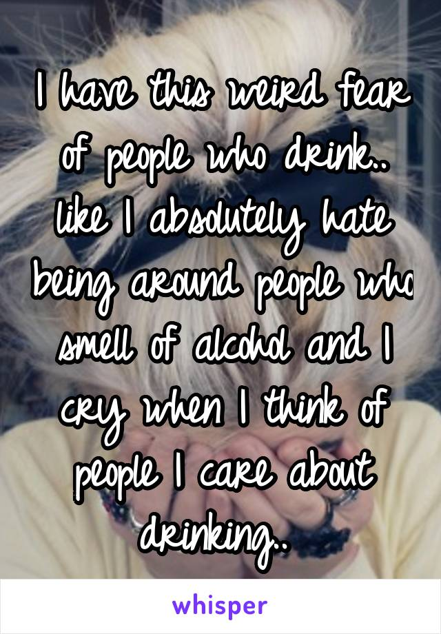 I have this weird fear of people who drink   like I