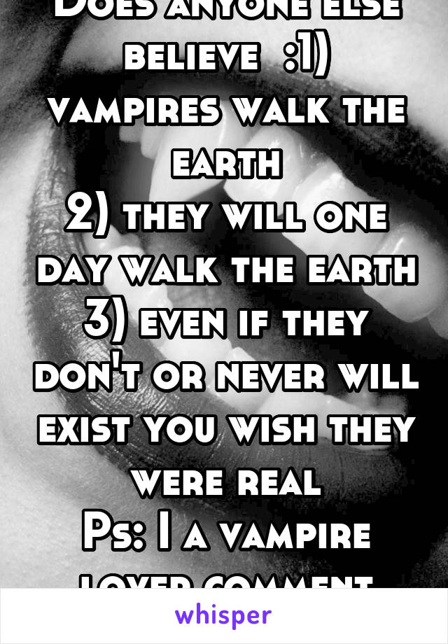Does anyone else believe  :1) vampires walk the earth 2) they will one day walk the earth 3) even if they don't or never will exist you wish they were real Ps: I a vampire lover comment your number