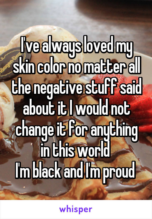I've always loved my skin color no matter all the negative stuff said about it I would not change it for anything in this world  I'm black and I'm proud
