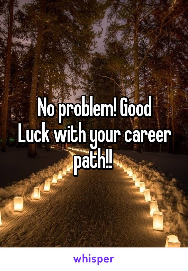 No Problem Good Luck With Your Career Path