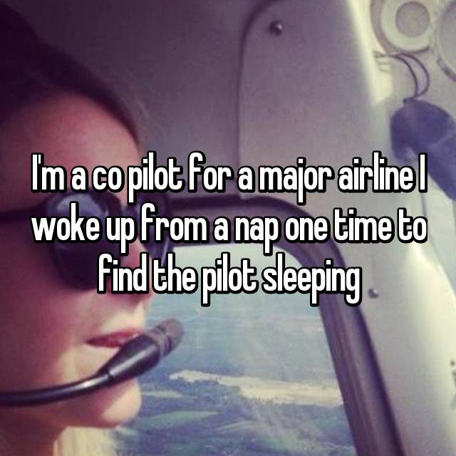 I'm a co pilot for a major airline I woke up from a nap one time to find the pilot sleeping