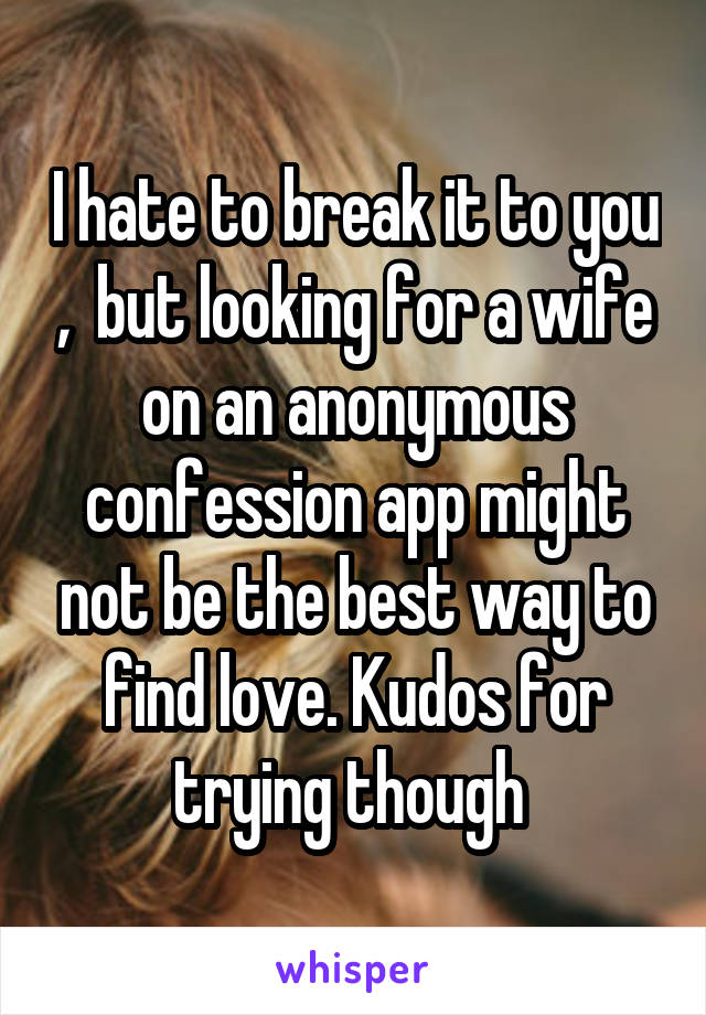 I hate to break it to you ,  but looking for a wife on an anonymous confession app might not be the best way to find love. Kudos for trying though