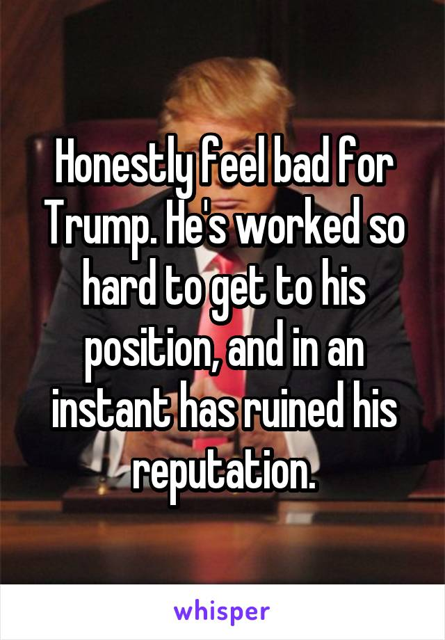 Honestly feel bad for Trump. He's worked so hard to get to his position, and in an instant has ruined his reputation.