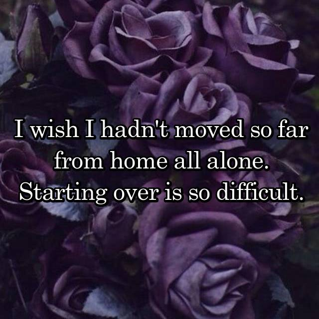 I wish I hadn't moved so far from home all alone. Starting over is so difficult.