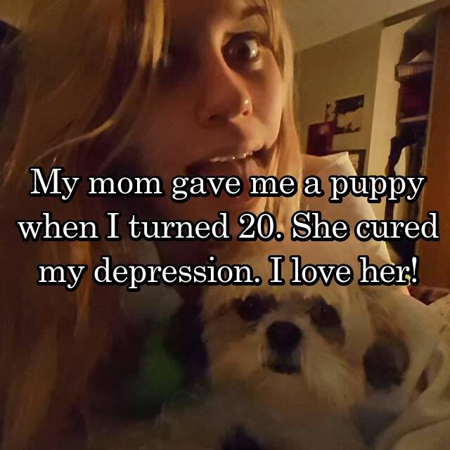 My mom gave me a puppy when I turned 20. She cured my depression. I love her!