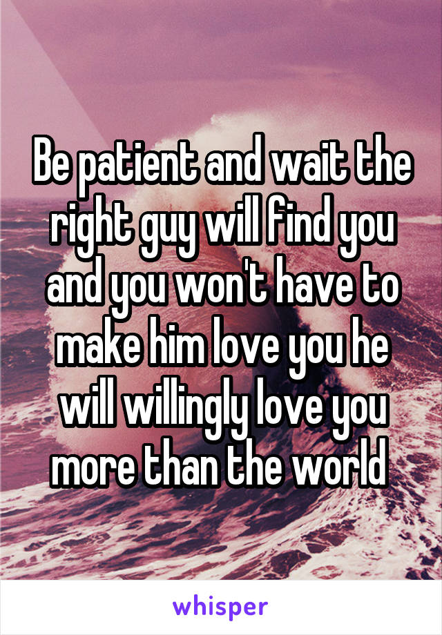 Be patient and wait the right guy will find you and you won't have to