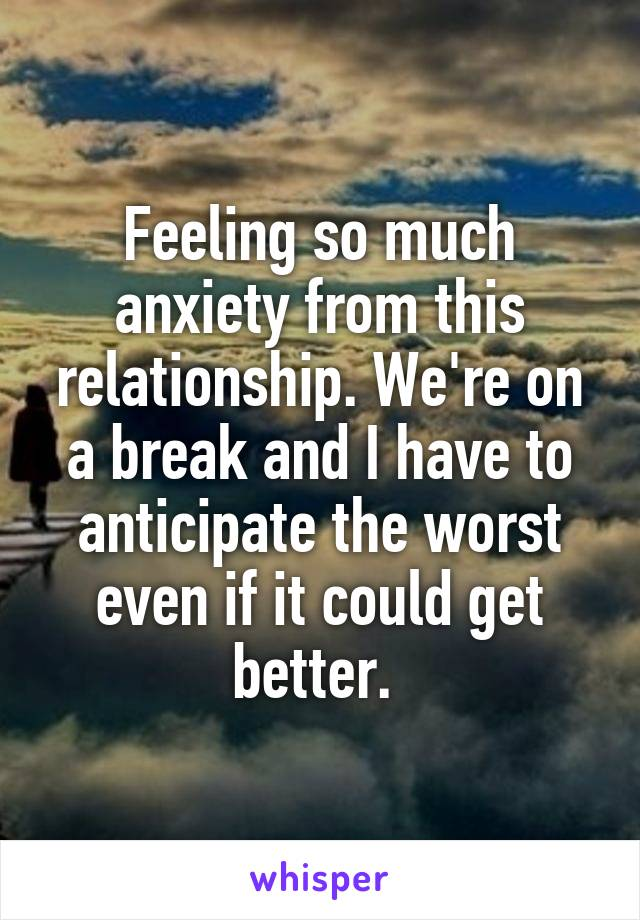 Feeling so much anxiety from this relationship. We're on a break and I have to anticipate the worst even if it could get better.