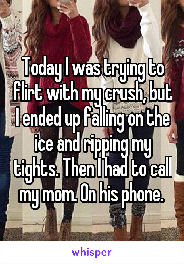 Today I was trying to flirt with my crush, but I ended up falling on the ice and ripping my tights. Then I had to call my mom. On his phone.