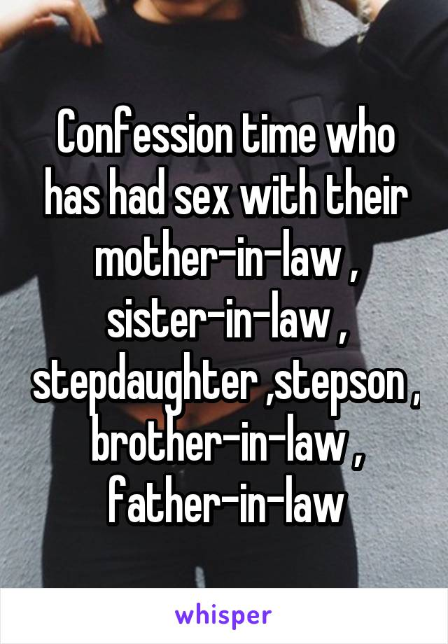 Confession time who has had sex with their mother-in-law , sister-in-law ,  stepdaughter ,stepson ...