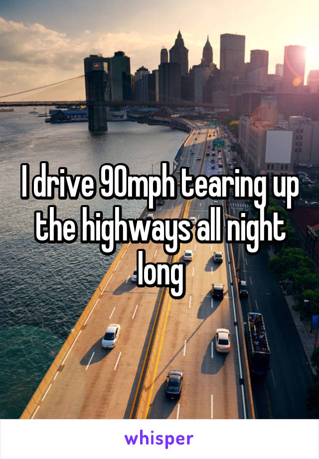 I drive 90mph tearing up the highways all night long
