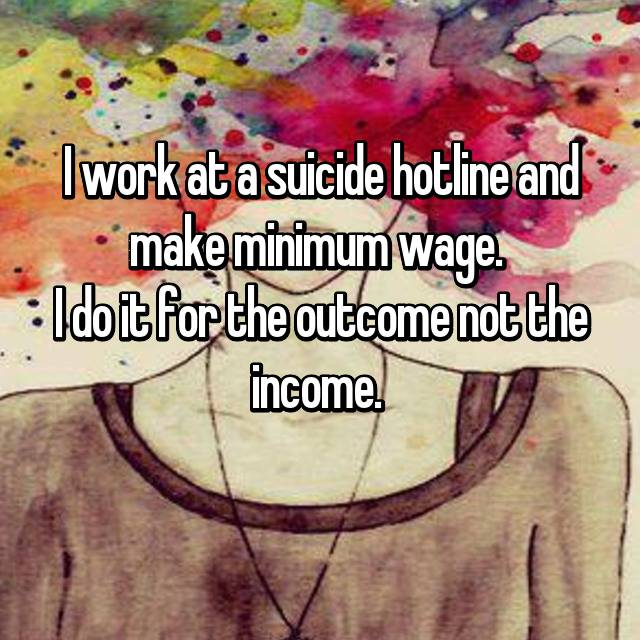 I work at a suicide hotline and make minimum wage.  I do it for the outcome not the income.  😂