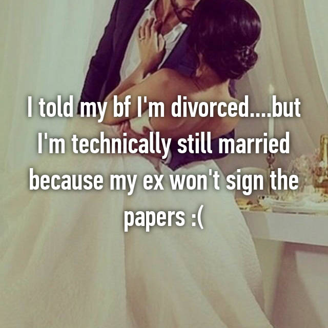 I told my bf I'm divorced....but I'm technically still married because my ex won't sign the papers :(