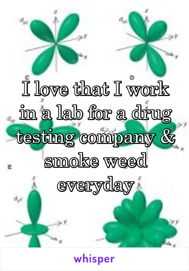 I love that I work in a lab for a drug testing company & smoke weed everyday