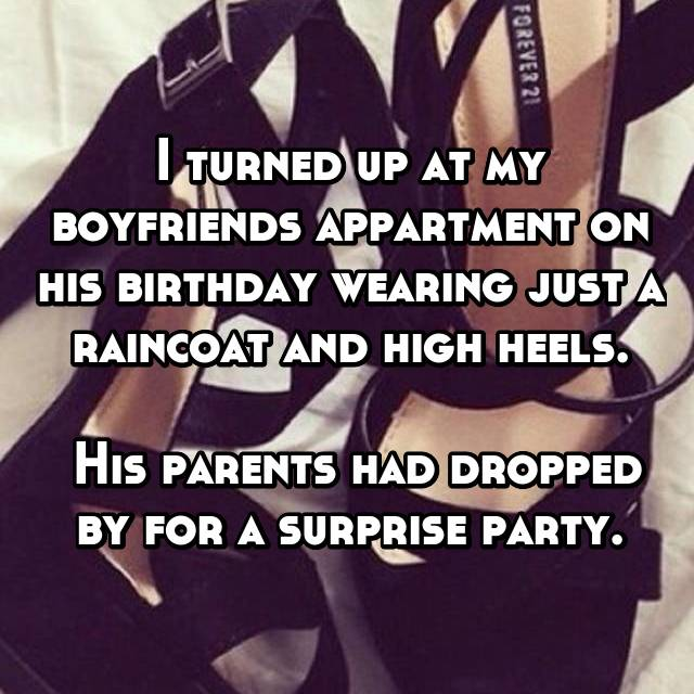 I turned up at my boyfriends appartment on his birthday wearing just a raincoat and high heels.   His parents had dropped by for a surprise party.