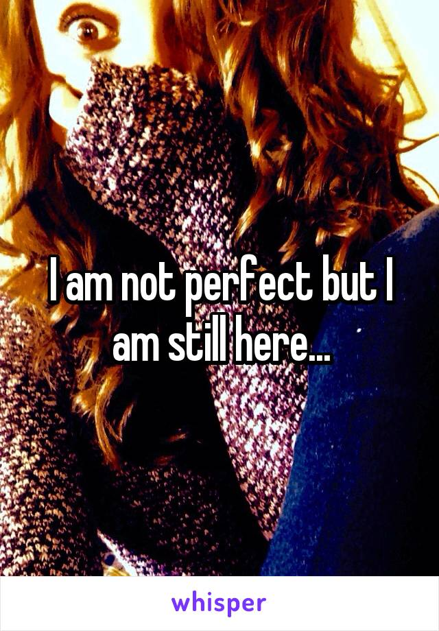 I am not perfect but I am still here...